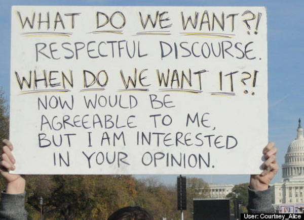 What do we want? Respectful discourse. When do we want it? Now would be agreeable to me, but I am interested in your opinion.