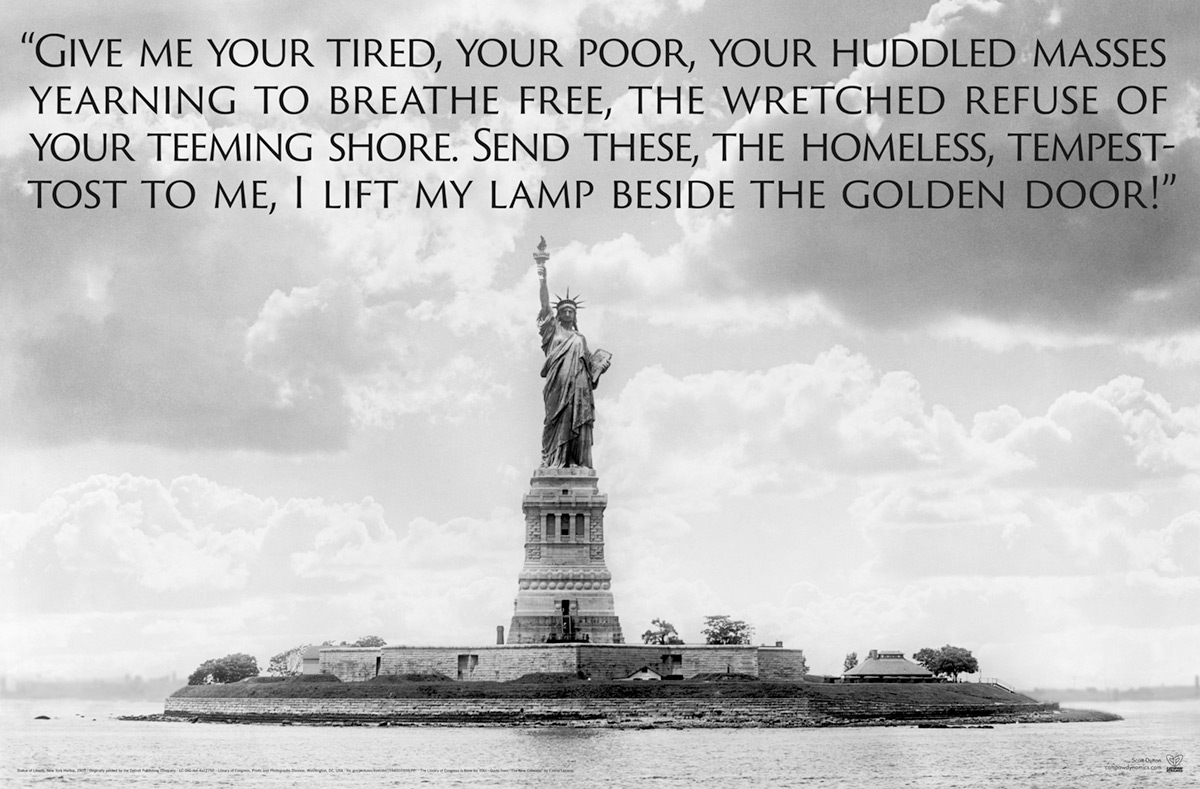 Give me your tired, your poor, Your huddled masses yearning to breathe free, The wretched refuse of your teeming shore. Send these, the homeless, tempest-tost to me, I lift my lamp beside the golden door!
