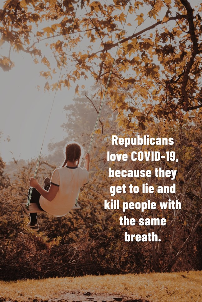 Republicans love COVID-19, because they get to lie and kill people with the same breath.